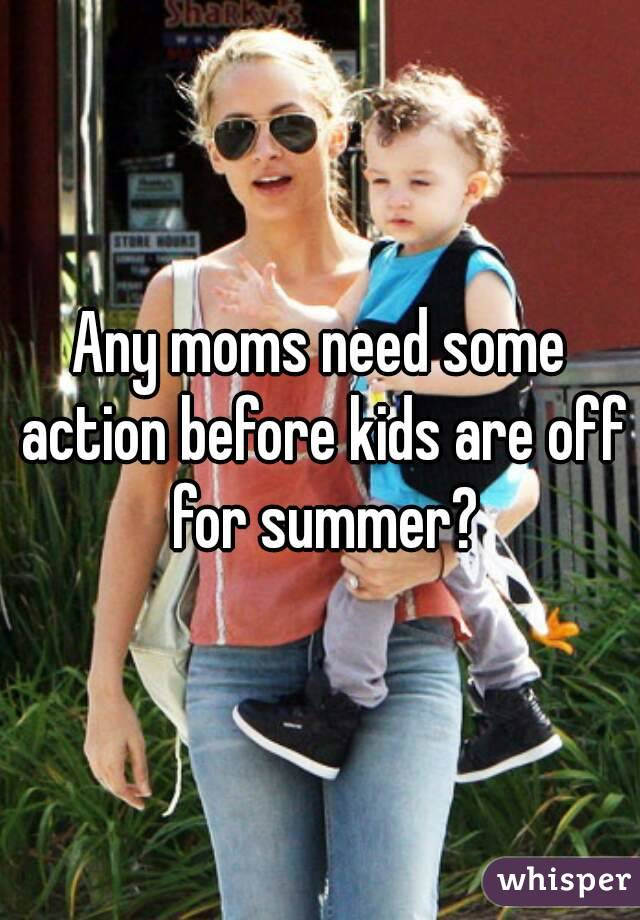 Any moms need some action before kids are off for summer?