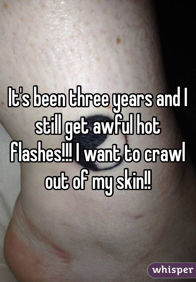 It's been three years and I still get awful hot flashes!!! I want to crawl out of my skin!!