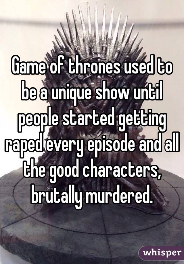 Game of thrones used to be a unique show until people started getting raped every episode and all the good characters, brutally murdered.
