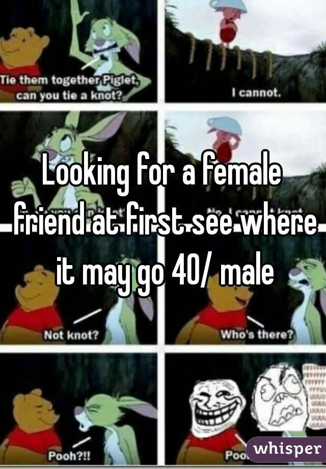 Looking for a female friend at first see where it may go 40/ male