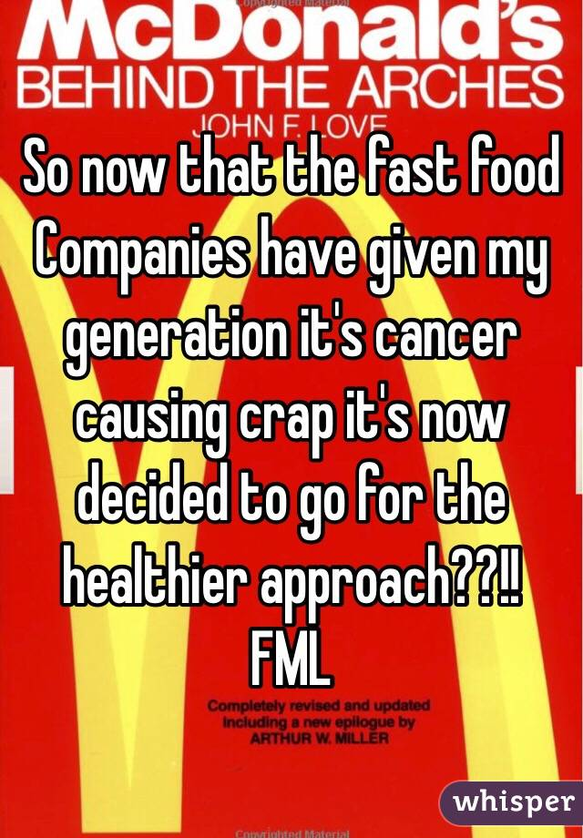 So now that the fast food Companies have given my generation it's cancer causing crap it's now decided to go for the healthier approach??!! FML