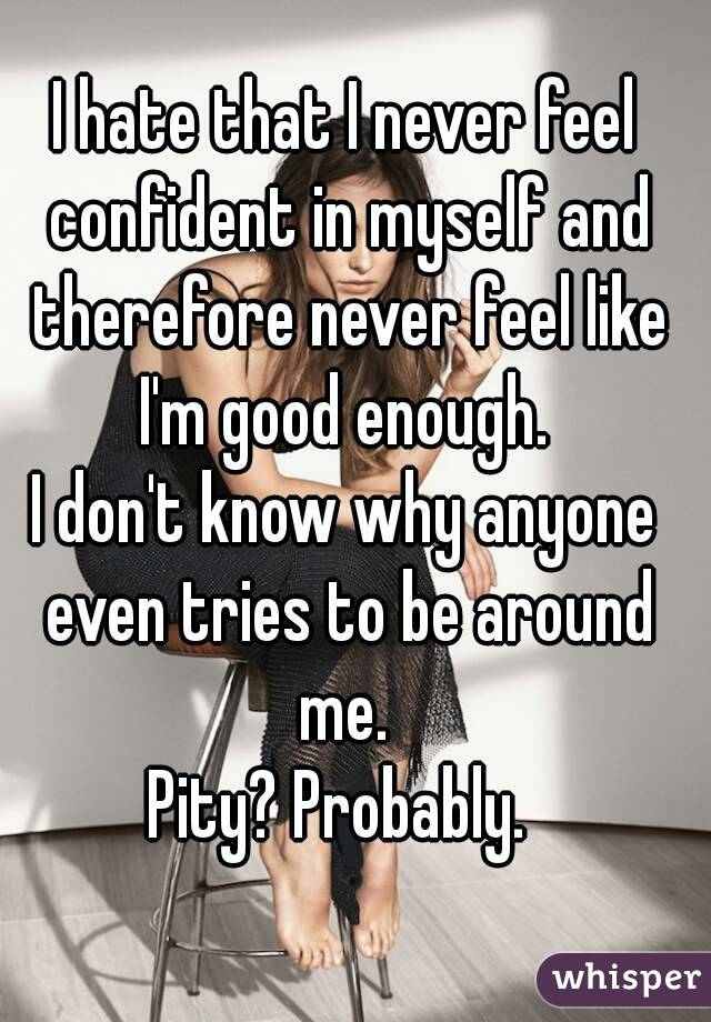 I hate that I never feel confident in myself and therefore never feel like I'm good enough.  I don't know why anyone even tries to be around me.  Pity? Probably.