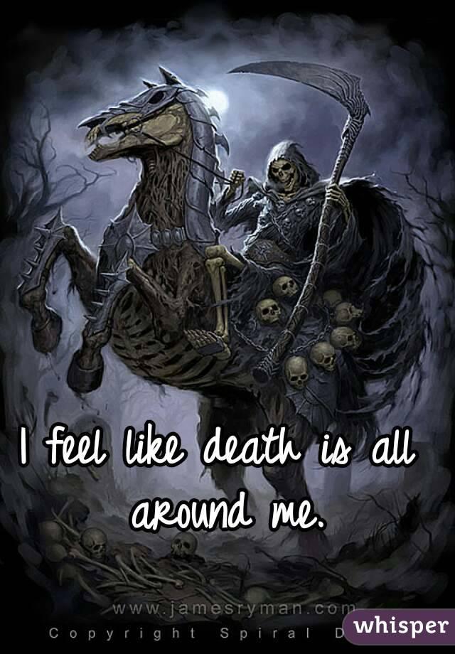I feel like death is all around me.