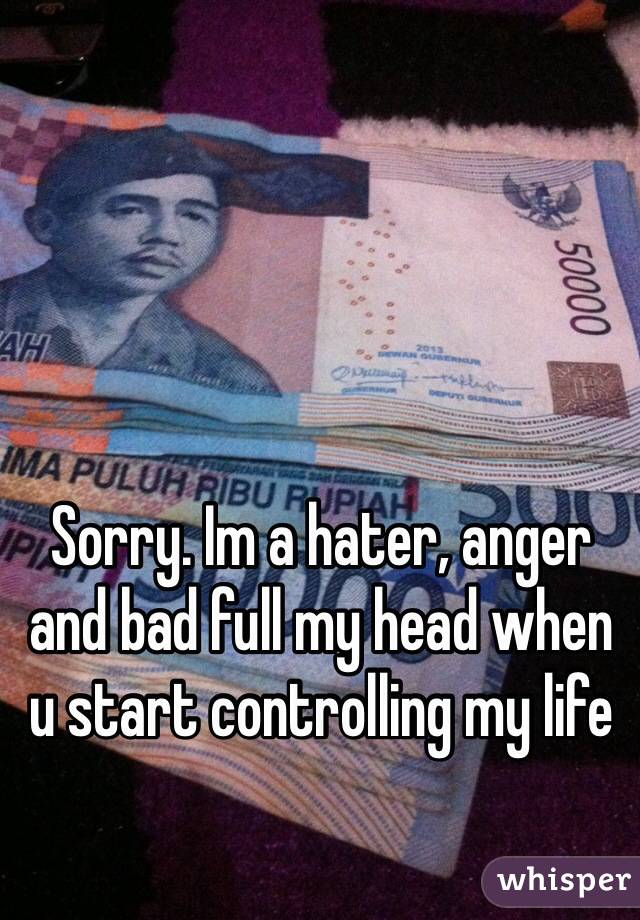 Sorry. Im a hater, anger and bad full my head when u start controlling my life