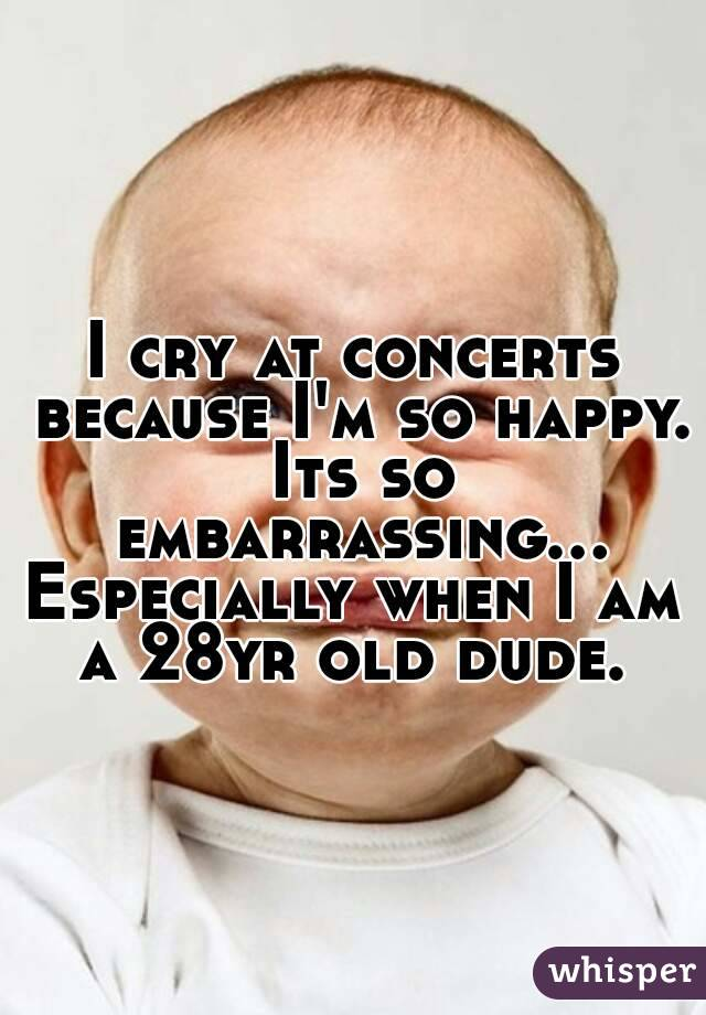 I cry at concerts because I'm so happy. Its so embarrassing... Especially when I am a 28yr old dude.