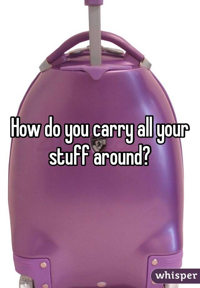 How do you carry all your stuff around?