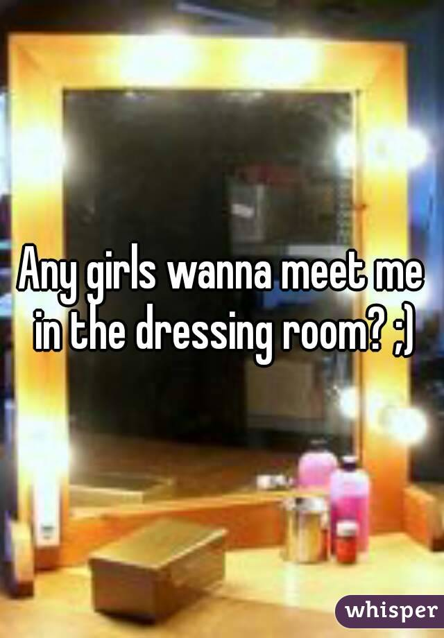 Any girls wanna meet me in the dressing room? ;)