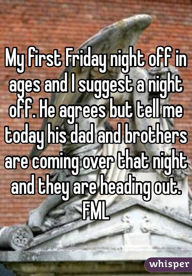 My first Friday night off in ages and I suggest a night off. He agrees but tell me today his dad and brothers are coming over that night and they are heading out. FML