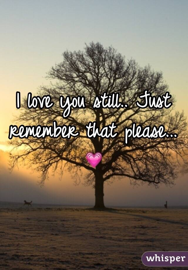 I love you still.. Just remember that please... 💗