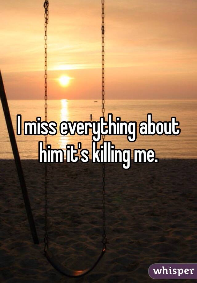 I miss everything about him it's killing me.