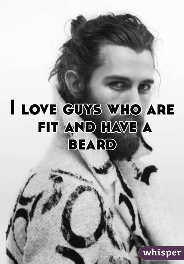 I love guys who are fit and have a beard