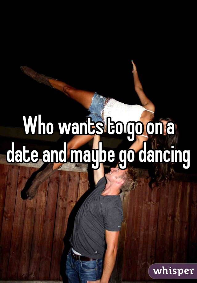 Who wants to go on a date and maybe go dancing