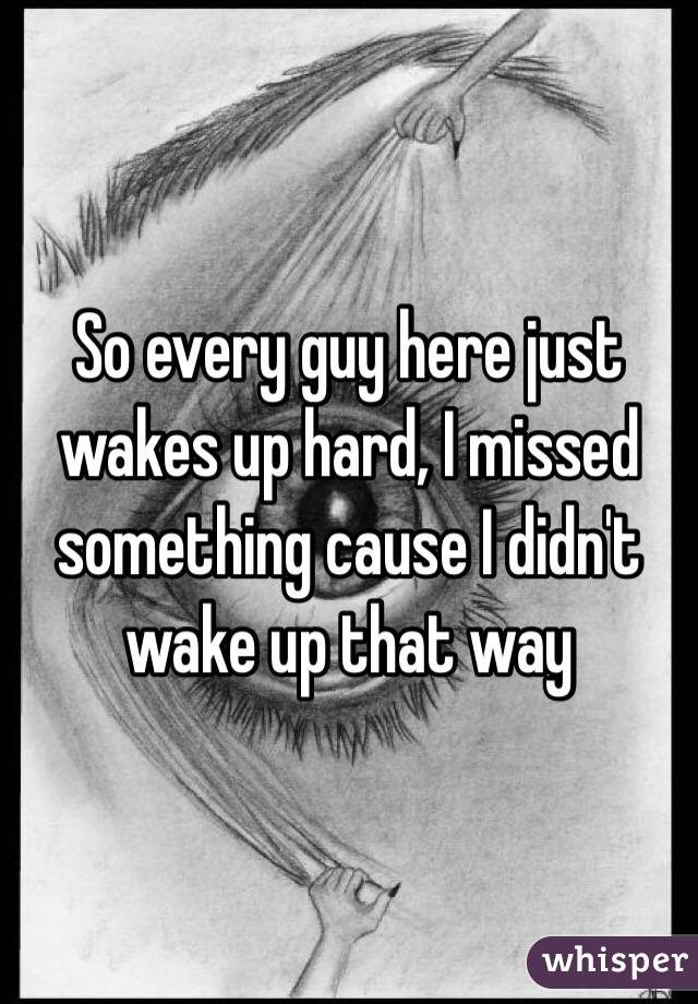 So every guy here just wakes up hard, I missed something cause I didn't wake up that way