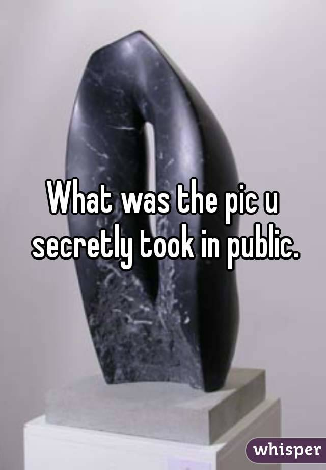 What was the pic u secretly took in public.