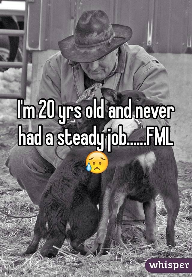 I'm 20 yrs old and never had a steady job......FML  😥