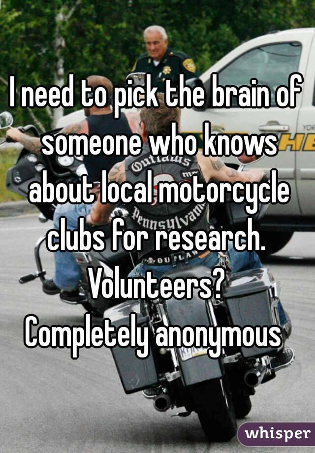 I need to pick the brain of someone who knows about local motorcycle clubs for research.  Volunteers? Completely anonymous