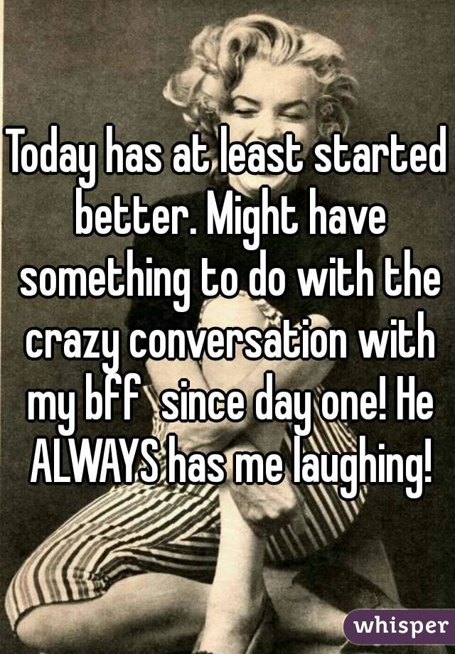 Today has at least started better. Might have something to do with the crazy conversation with my bff  since day one! He ALWAYS has me laughing!