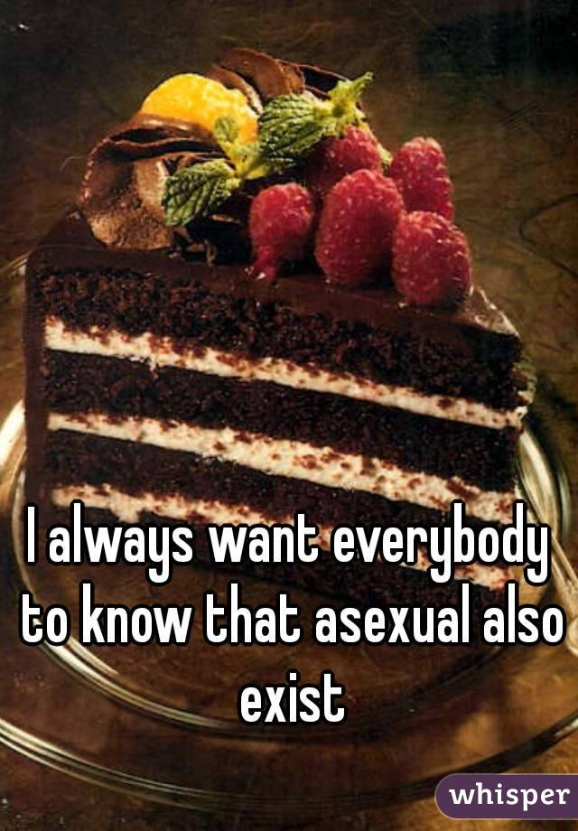 I always want everybody to know that asexual also exist