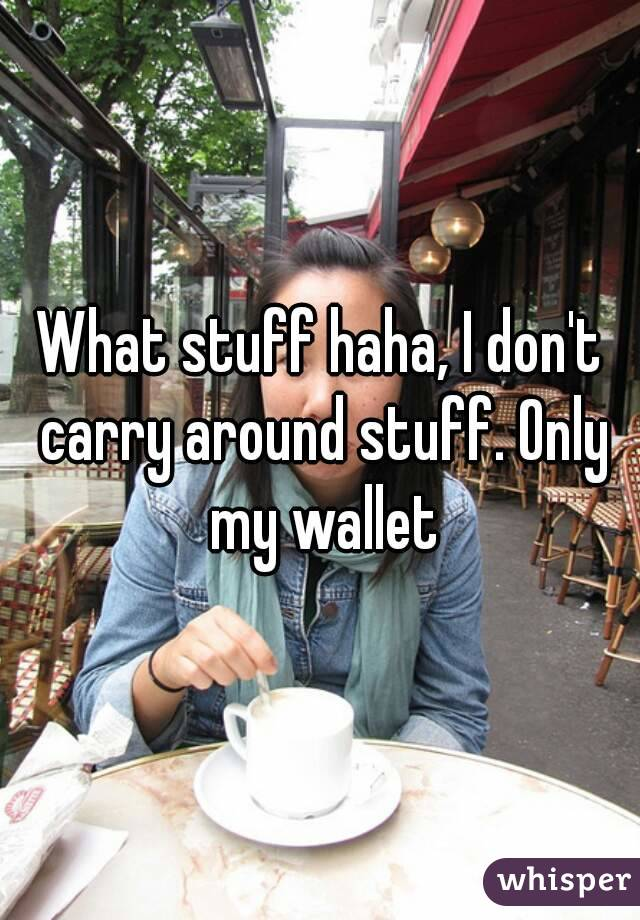 What stuff haha, I don't carry around stuff. Only my wallet