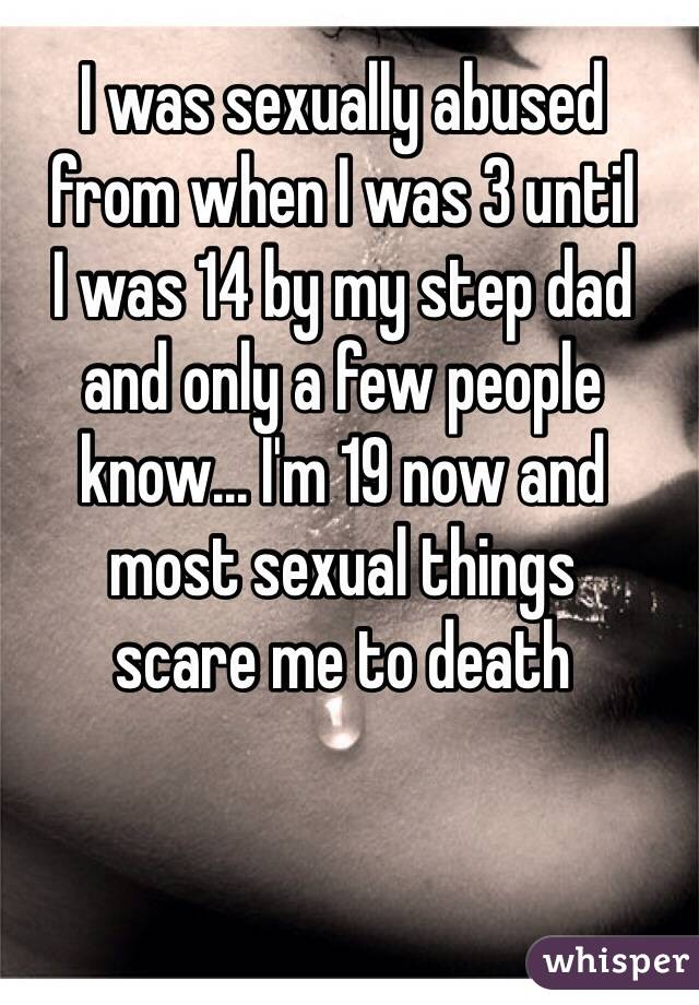 I was sexually abused  from when I was 3 until  I was 14 by my step dad  and only a few people know... I'm 19 now and  most sexual things  scare me to death