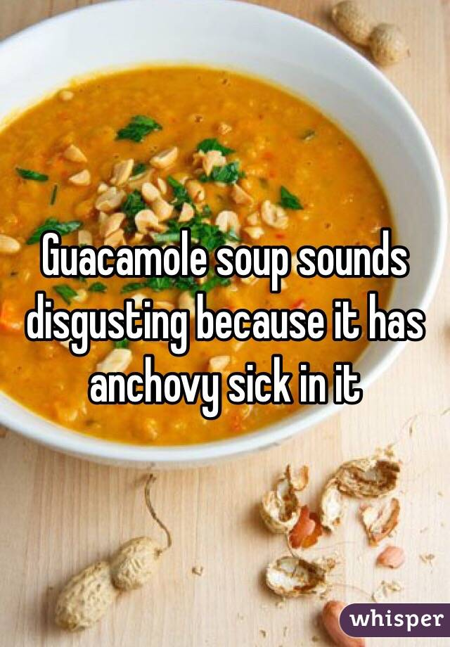 Guacamole soup sounds disgusting because it has anchovy sick in it
