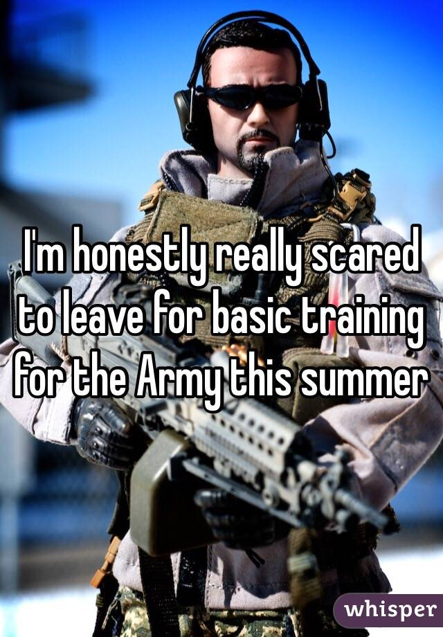 I'm honestly really scared to leave for basic training for the Army this summer
