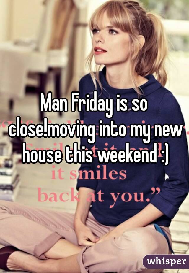 Man Friday is so close!moving into my new house this weekend :)