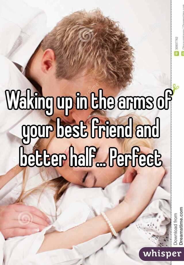 Waking up in the arms of your best friend and better half... Perfect