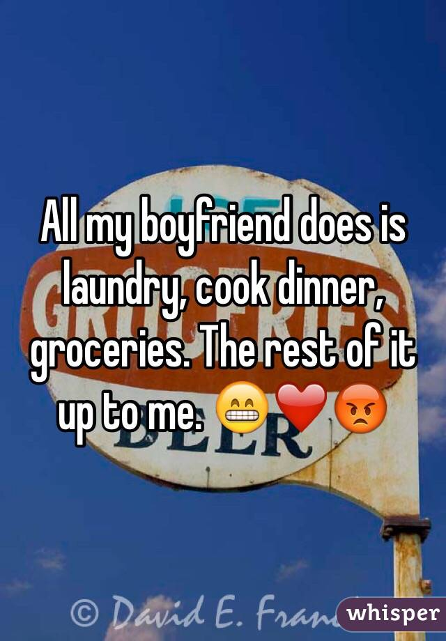 All my boyfriend does is laundry, cook dinner, groceries. The rest of it up to me. 😁❤️😡