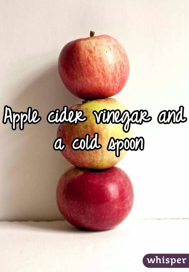 Apple cider vinegar and a cold spoon