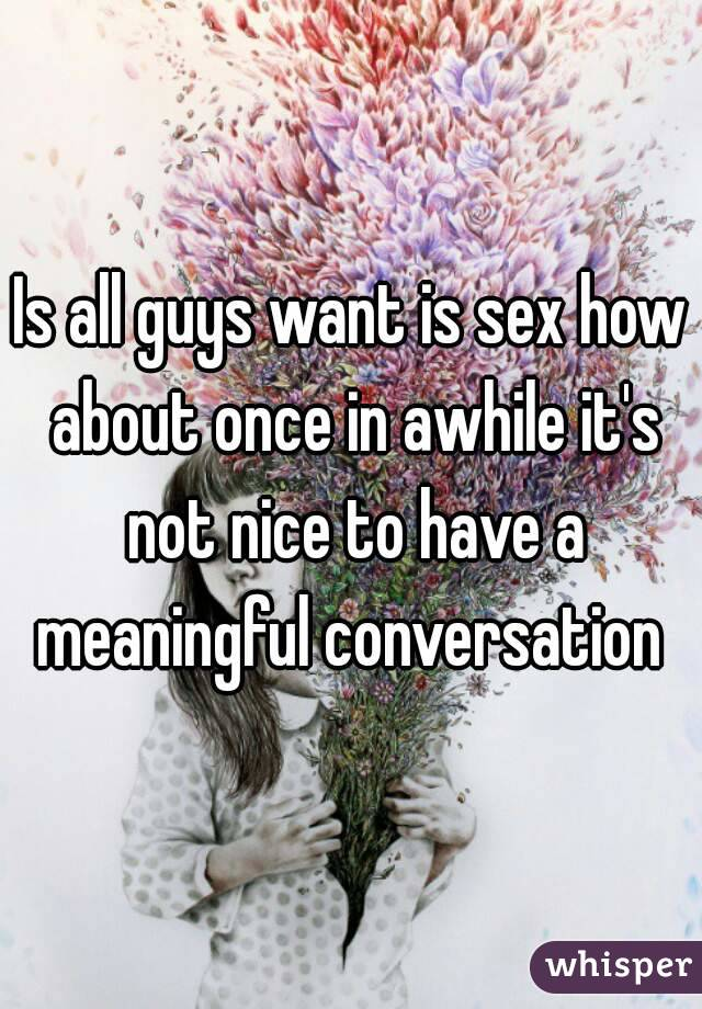 Is all guys want is sex how about once in awhile it's not nice to have a meaningful conversation