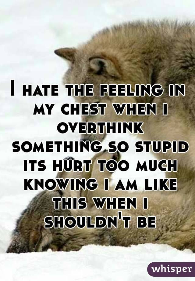 I hate the feeling in my chest when i overthink something so stupid its hurt too much knowing i am like this when i shouldn't be