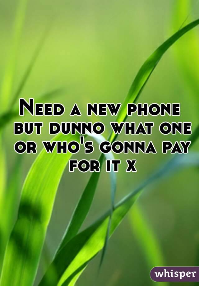 Need a new phone but dunno what one or who's gonna pay for it x