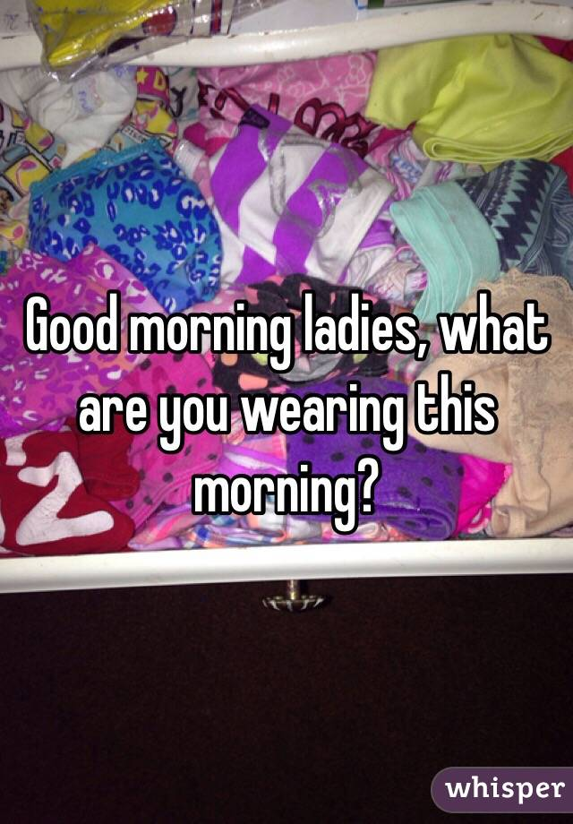 Good morning ladies, what are you wearing this morning?