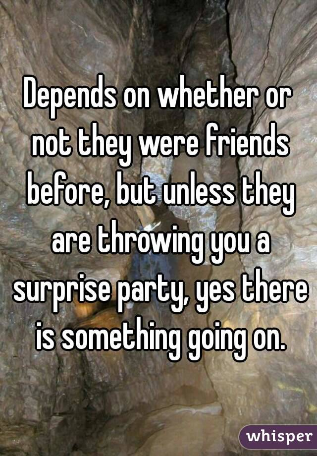 Depends on whether or not they were friends before, but unless they are throwing you a surprise party, yes there is something going on.