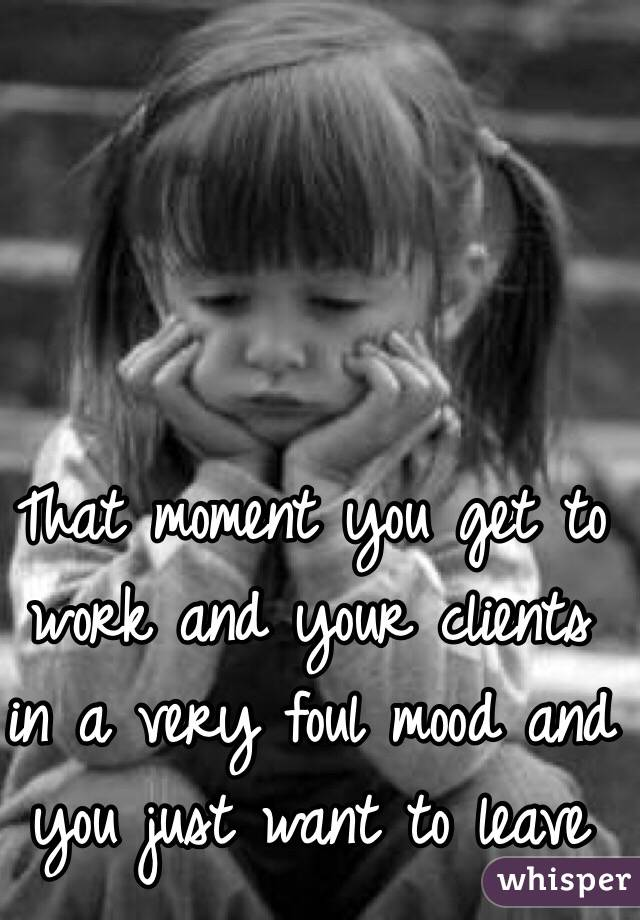 That moment you get to work and your clients in a very foul mood and you just want to leave