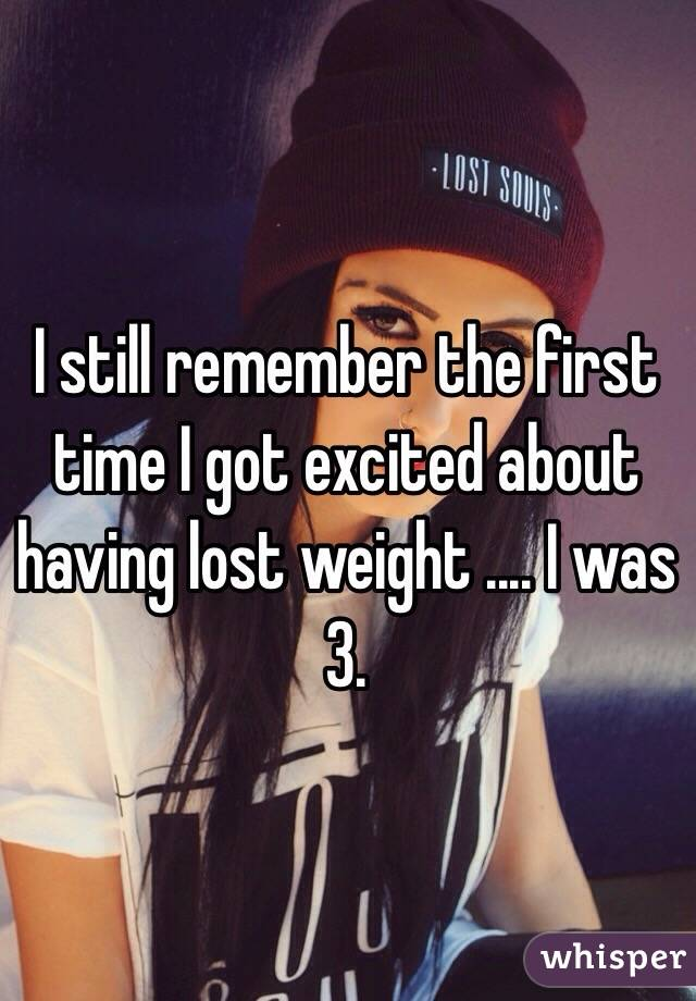 I still remember the first time I got excited about having lost weight .... I was 3.