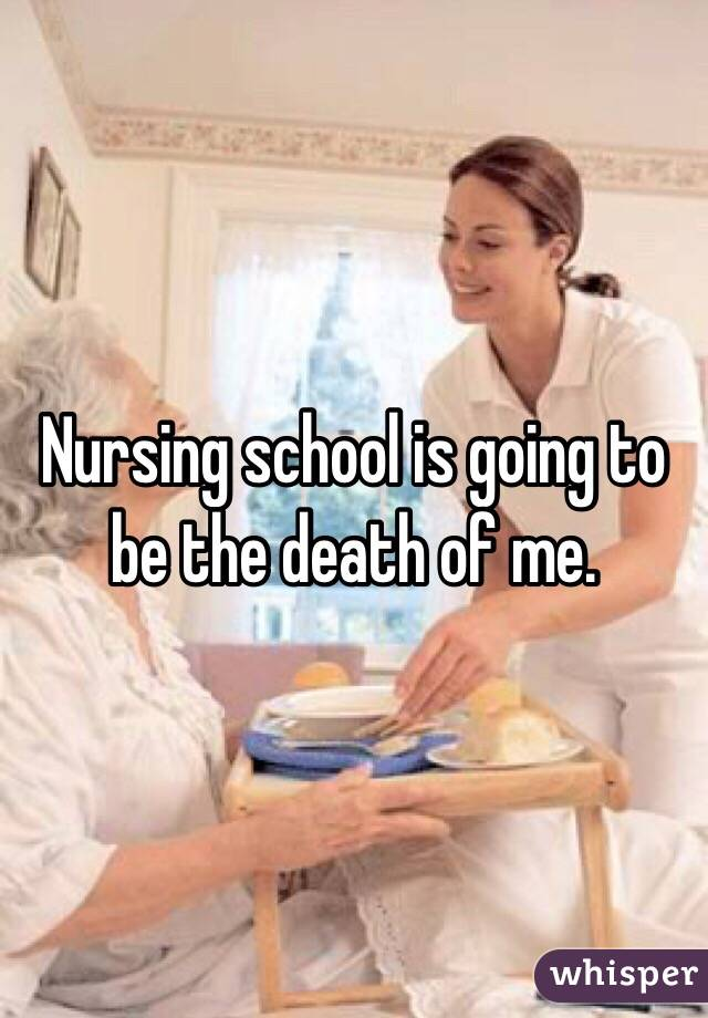 Nursing school is going to be the death of me.