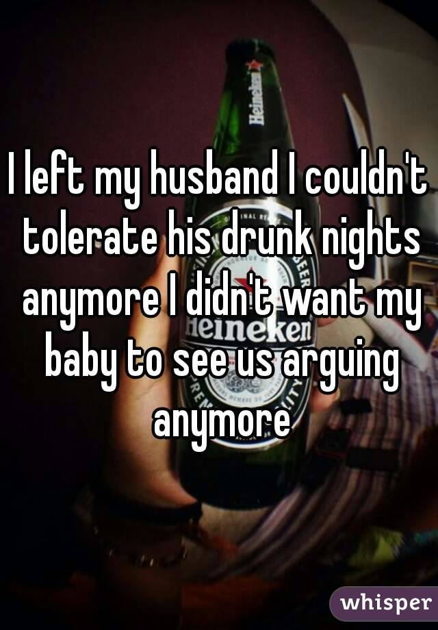 I left my husband I couldn't tolerate his drunk nights anymore I didn't want my baby to see us arguing anymore