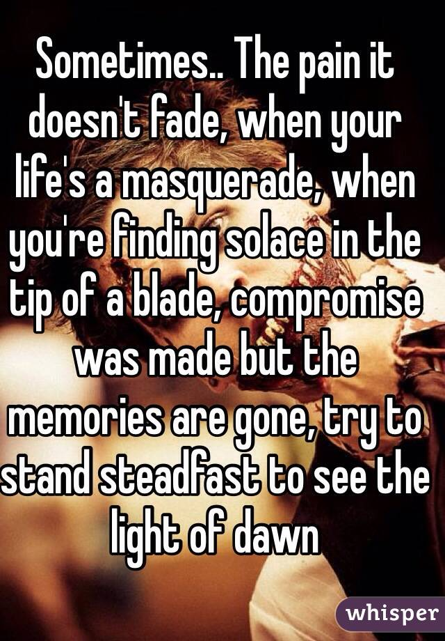 Sometimes.. The pain it doesn't fade, when your life's a masquerade, when you're finding solace in the tip of a blade, compromise was made but the memories are gone, try to stand steadfast to see the light of dawn