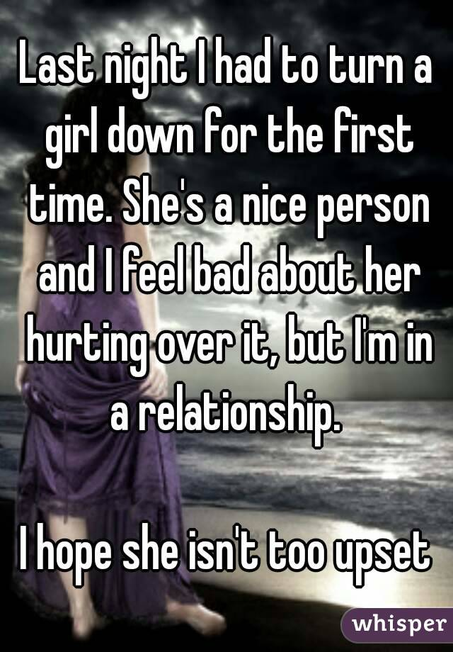 Last night I had to turn a girl down for the first time. She's a nice person and I feel bad about her hurting over it, but I'm in a relationship.   I hope she isn't too upset