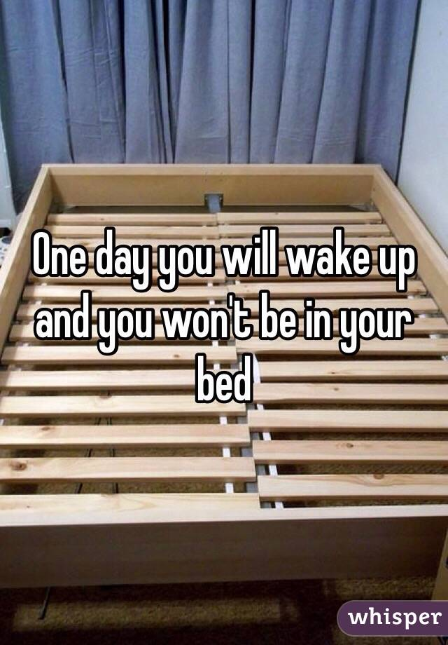 One day you will wake up and you won't be in your bed