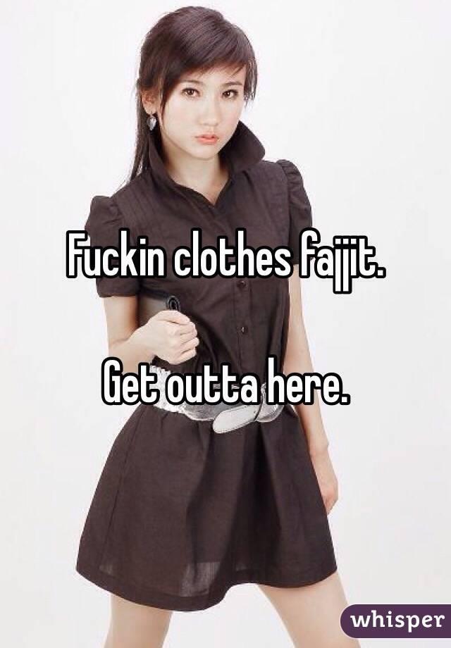 Fuckin clothes fajjit.   Get outta here.