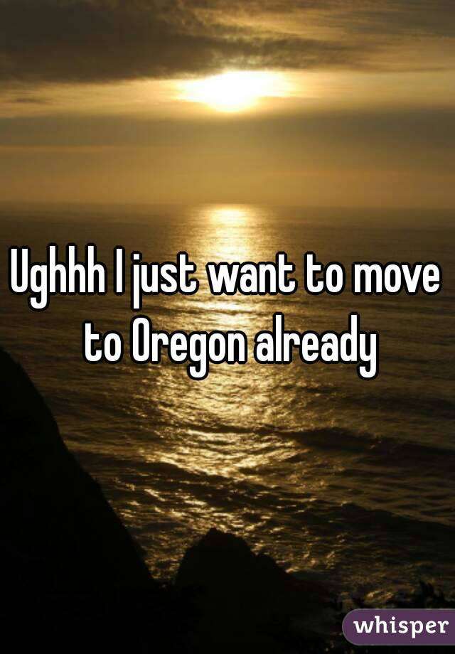Ughhh I just want to move to Oregon already