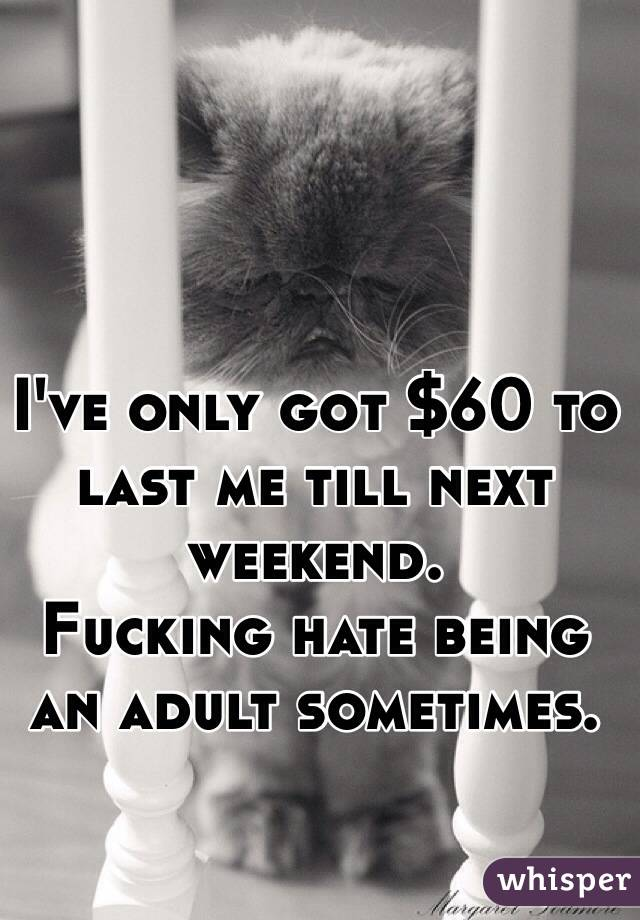 I've only got $60 to last me till next weekend.  Fucking hate being an adult sometimes.