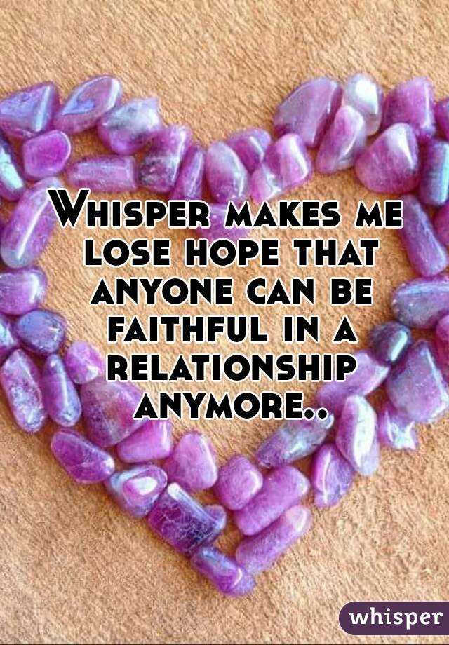 Whisper makes me lose hope that anyone can be faithful in a relationship anymore..