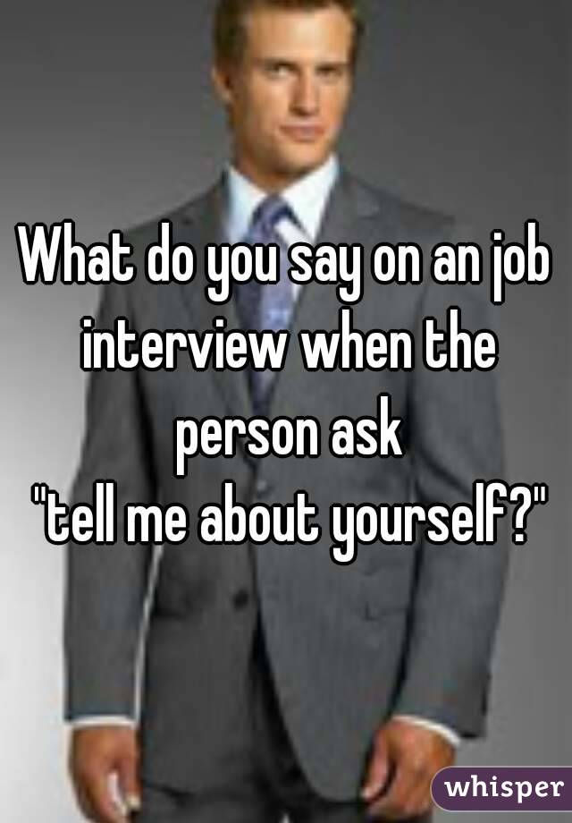 "What do you say on an job interview when the person ask  ""tell me about yourself?"""