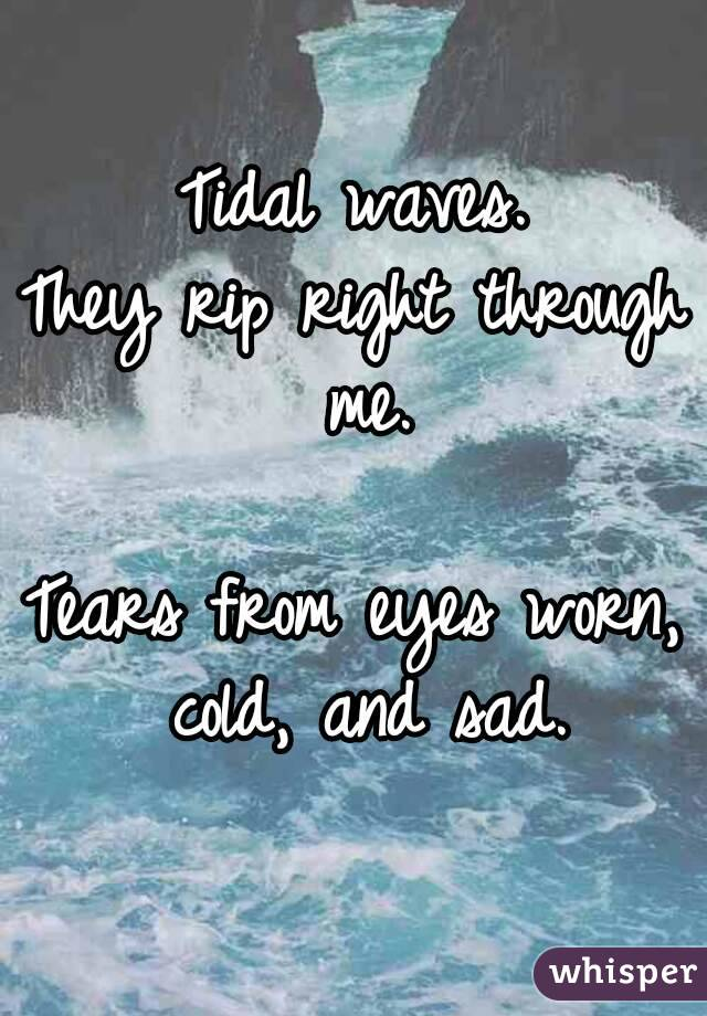 Tidal waves. They rip right through me.  Tears from eyes worn, cold, and sad.