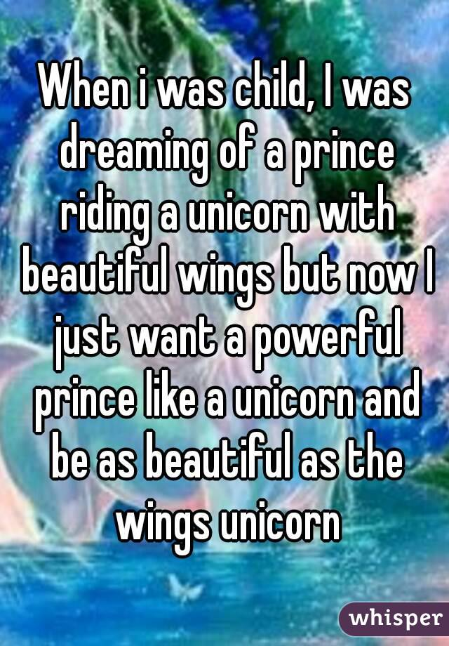 When i was child, I was dreaming of a prince riding a unicorn with beautiful wings but now I just want a powerful prince like a unicorn and be as beautiful as the wings unicorn