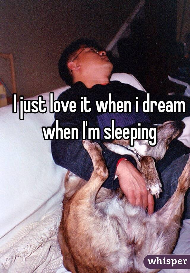 I just love it when i dream when I'm sleeping
